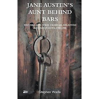 Jane Austen S Aunt Behind Bars Writers and Their Criminal Relatives and Associates 1700 1900 by Wade & Stephen