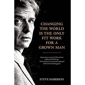 Changing the World Is the Only Fit Work for a Grown Man by Harrison & Steve