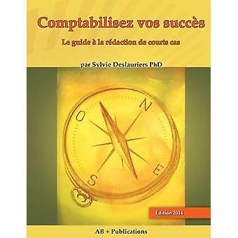 Comptabilisez Vos Succs Le Guide a la Redaction de Courts Cas by Deslauriers & Sylvie