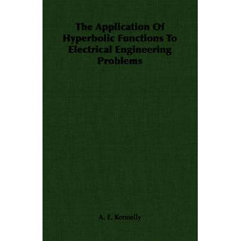 The Application of Hyperbolic Functions to Electrical Engineering Problems by Kennelly & A. E.