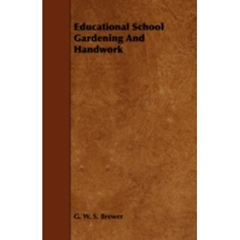 Educational School Gardening and Handwork by Brewer & G. W. S.