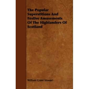 The Popular Superstitions and Festive Amusements of the Highlanders of Scotland by Stuwart & William Grant