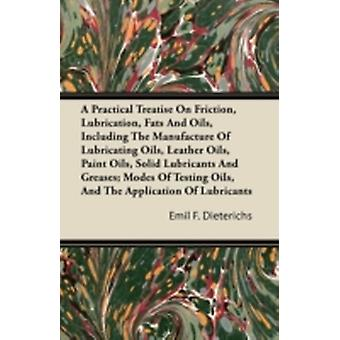 A Practical Treatise On Friction Lubrication Fats And Oils Including The Manufacture Of Lubricating Oils Leather Oils Paint Oils Solid Lubricants And Greases Modes Of Testing Oils And The Appl by Dieterichs & Emil F.