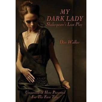 My Dark Lady Shakespeares Lost Play by Walker & Dan