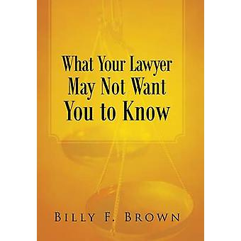 What Your Lawyer May Not Want You to Know by Brown & Billy F.