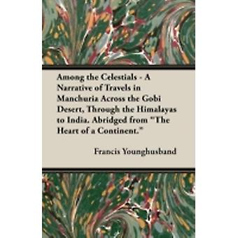 Among the Celestials  A Narrative of Travels in Manchuria Across the Gobi Desert Through the Himalayas to India. Abridged from the Heart of a Conti by Younghusband & Francis