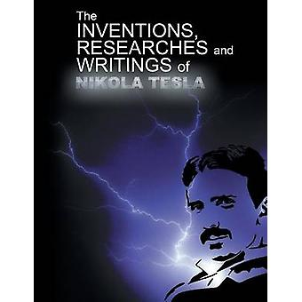 The Inventions Researchers and Writings of Nikola Tesla by Tesla & Nikola