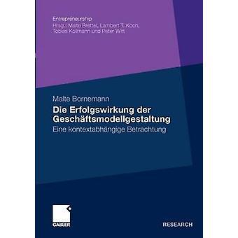 Die Erfolgswirkung der Geschftsmodellgestaltung  Eine kontextabhngige Betrachtung by Bornemann & Malte