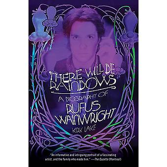 There Will Be Rainbows - A Biography of Rufus Wainwright by Kirk Lake