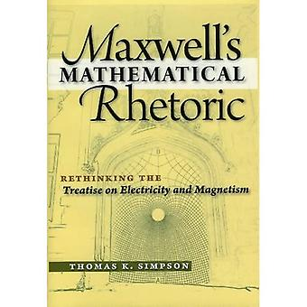 Maxwell's Mathematical Rhetoric: Rethinking the Treatise on Electricity and Magnetism