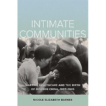 Intimate Communities - Wartime Healthcare and the Birth of Modern China 1937-1945