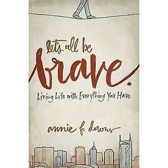 Niech to wszystko być odważny - życie we wszystko, co masz przez Annie F.
