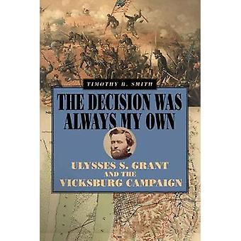 The Decision Was Always My Own - Ulysses S. Grant and the Vicksburg Ca
