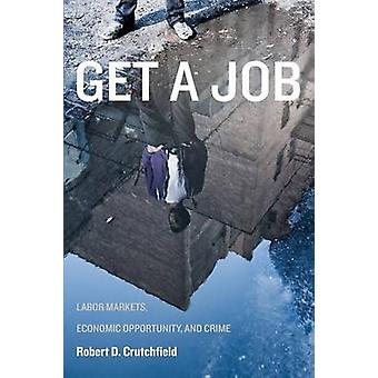 Get a Job Labor Markets Economic Opportunity and Crime by Crutchfield & Robert D.