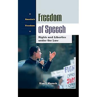 Freedom of Speech Rights and Liberties Under the Law by Kersch & Ken I.