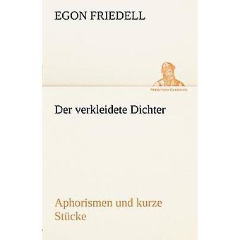 Der Verkleidete Dichter. Aphorismen Und Kurze Stucke by Friedell & Egon