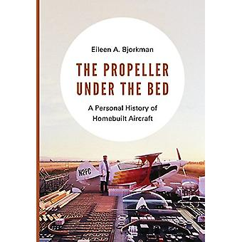 The Propeller Under the Bed - A Personal History of Homebuilt Aircraft