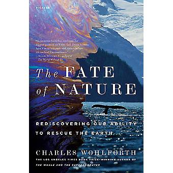 The Fate of Nature - Rediscovering Our Ability to Rescue the Earth by