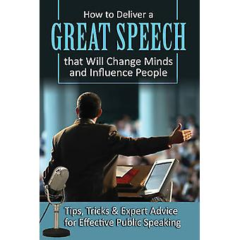 How to Deliver a Great Speech That Will Change Minds & Influence Peop