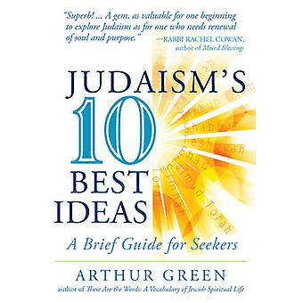 Judaism's 10 Best Ideas - A Brief Guide for Seekers by Arthur Green -