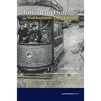 The Tottenham Outrage and Walthamstow Tram Chase The Most Spectacular Hot Pursuit in History by Barton & Geoffrey