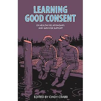 Learning Good Consent  On Healthy Relationships and Survivor Support by Edited by Cindy Crabb