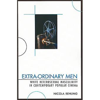 ExtraOrdinary Men White Heterosexual Masculinity and Contemporary Popular Cinema by Rehling & Nicola