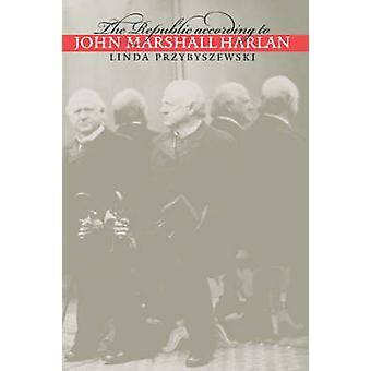 The Republic according to John Marshall Harlan by Przybyszewski & Linda