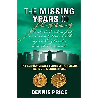 Missing Years of Jesus The Extraordinary Evidence That Jesus Visited the British Isles. Dennis Price by Price