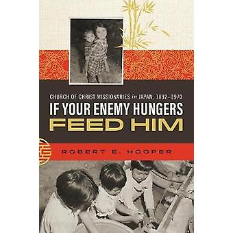If Your Enemy Hungers Feed Him Church of Christ Missionaries in Japan 18921970 by Hooper & Robert E