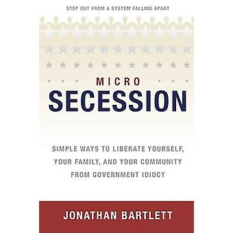 Microsecession Simple Ways to Liberate Yourself Your Family and Your Community from Government Idiocy by Bartlett & Jonathan L.