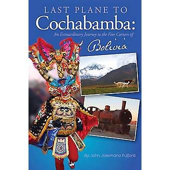 Last Plane to Cochabamba An Extraordinary Journey to the Five Corners of Bolivia by Fulford & John J