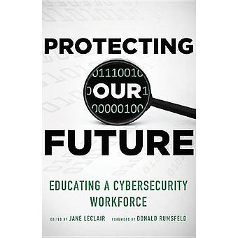 Protecting Our Future Volume 1 Educating a Cybersecurity Workforce by LeClair & Jane