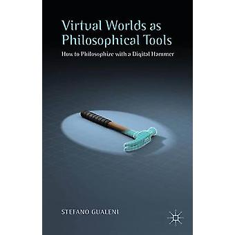 Virtual Worlds as Philosophical Tools How to Philosophize with a Digital Hammer by Gualeni & Stefano