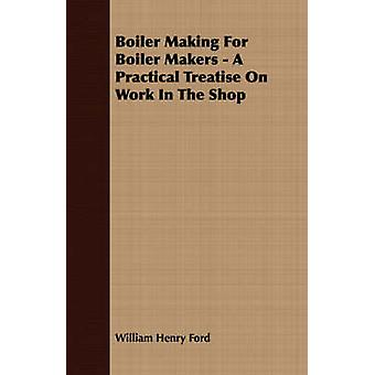 Boiler Making for Boiler Makers  A Practical Treatise on Work in the Shop by Ford & William Henry