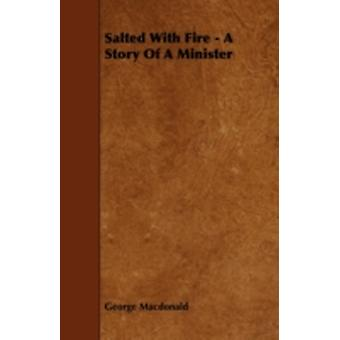 Salted with Fire  A Story of a Minister by MacDonald & George