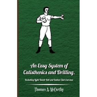 An Easy System of Calisthenics and Drilling Including Light DumbBell and Indian Club Exercises. by McCarthy & Thomas A.