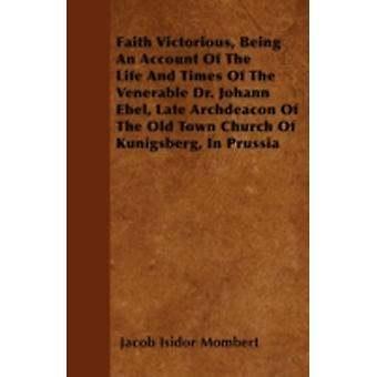 Faith Victorious Being An Account Of The Life And Times Of The Venerable Dr. Johann Ebel Late Archdeacon Of The Old Town Church Of Kunigsberg In Prussia by Mombert & Jacob Isidor