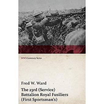 The 23rd Service Battalion Royal Fusiliers First Sportsmans WWI Centenary Series by Ward & Fred W.