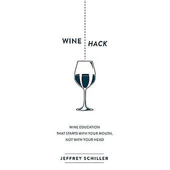 Wine Hack Wine Education That Starts with Your Mouth Not with Your Head by Schiller & Jeffrey