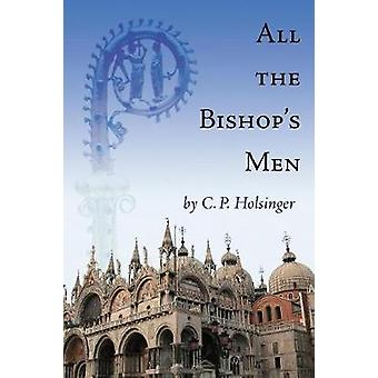 All the Bishops Men by Holsinger & C. P.
