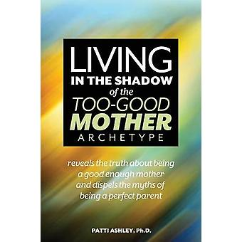 Living in the Shadow of the TooGood Mother Archetype by Ashley & Patti
