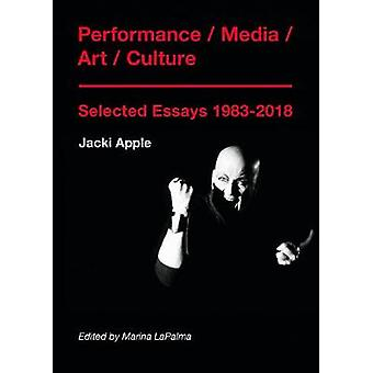 Performance / Media / Art / Culture - Selected Essays 1983-2018 by Ja