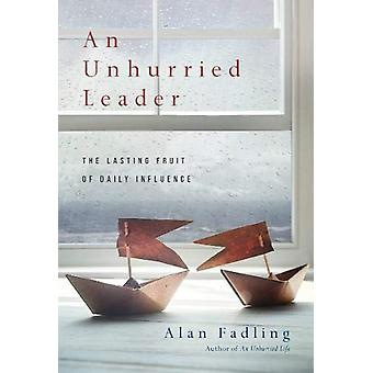 An Unhurried Leader - The Lasting Fruit of Daily Influence by Alan Fad