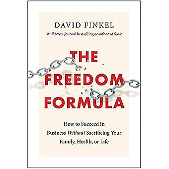 The Freedom Formula - How to Succeed in Business Without Sacrificing Y