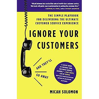 Ignore Your Customers (and They'll Go Away) - The Simple Playbook for
