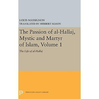 The Passion of AlHallaj Mystic and Martyr of Islam Volume 1 by Massignon & Louis