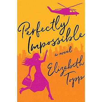 Perfectly Impossible  A Novel by Elizabeth Topp