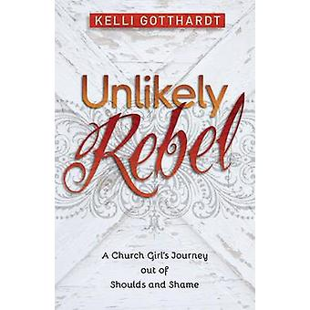 Unlikely Rebel A Church Girl's Journey Out of Shoulds and Shame