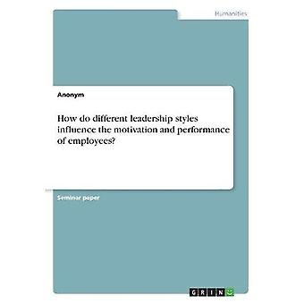 How Do Different Leadership Styles Influence the Motivation and Performance of Employees?